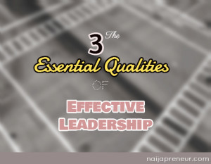 The 3 Essential Qualities Of Effective Leadership