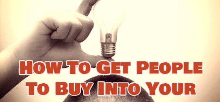 How To Get People To Buy Into Your Idea
