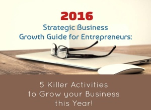 2016 STRATEGIC BUSINESS GROWTH GUIDE: 5 Killer Activities to Grow your Business this Year